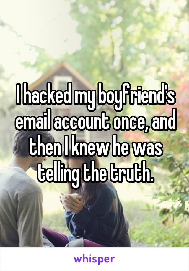 I hacked my boyfriend's email account once, and then I knew he was telling the truth.
