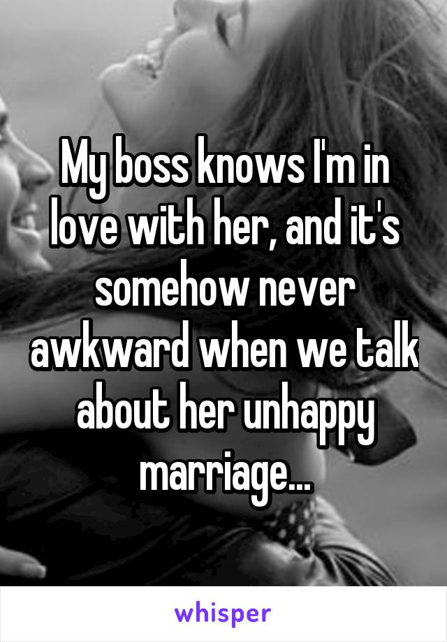 My boss knows I'm in love with her, and it's somehow never awkward when we talk about her unhappy marriage...