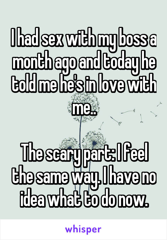 I had sex with my boss a month ago and today he told me he's in love with me..  The scary part: I feel the same way. I have no idea what to do now.
