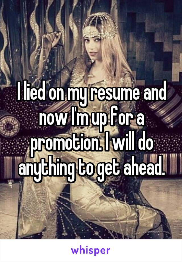 I lied on my resume and now I'm up for a promotion. I will do anything to get ahead.
