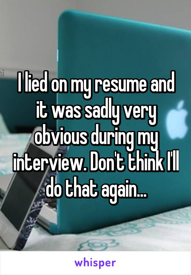 I lied on my resume and it was sadly very obvious during my interview. Don't think I'll do that again...