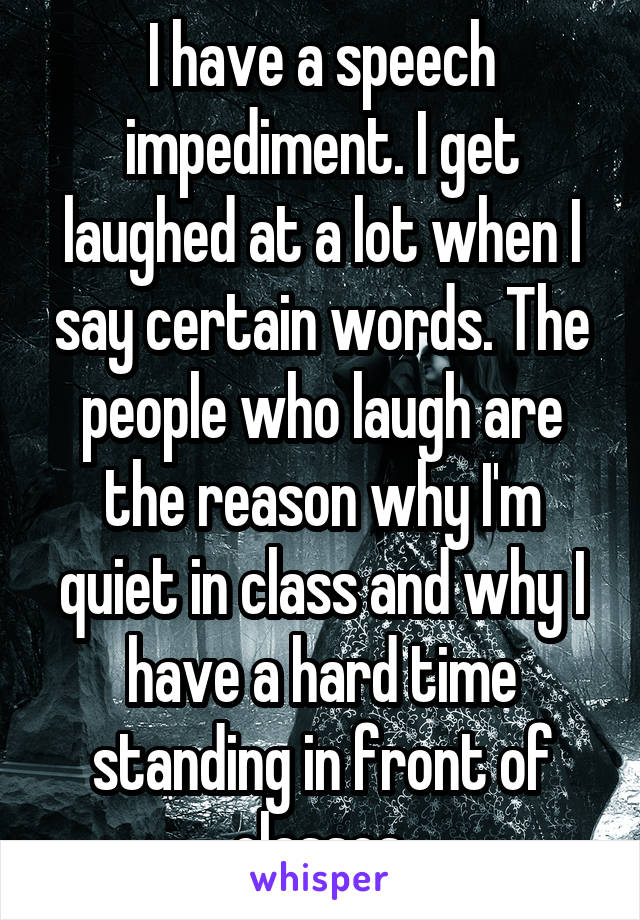 I have a speech impediment. I get laughed at a lot when I say certain words. The people who laugh are the reason why I'm quiet in class and why I have a hard time standing in front of classes.