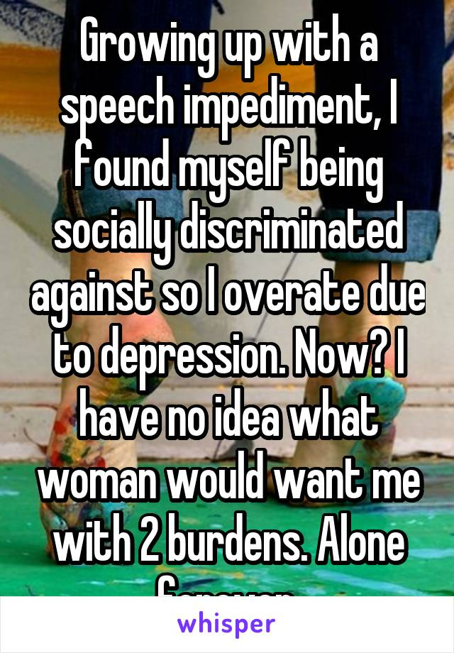Growing up with a speech impediment, I found myself being socially discriminated against so I overate due to depression. Now? I have no idea what woman would want me with 2 burdens. Alone forever.