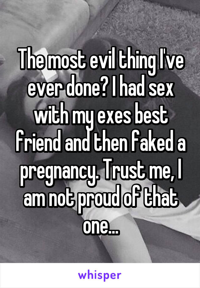 The most evil thing I've ever done? I had sex with my exes best friend and then faked a pregnancy. Trust me, I am not proud of that one...
