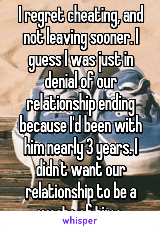 I regret cheating, and not leaving sooner. I guess I was just in denial of our relationship ending because I'd been with him nearly 3 years. I didn't want our relationship to be a waste of time.