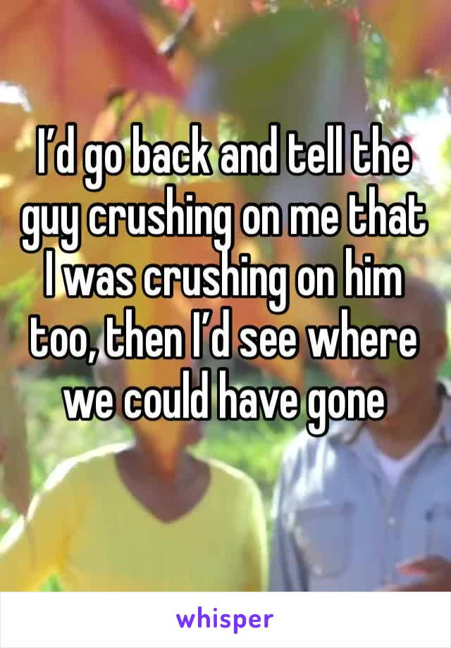 I'd go back and tell the guy crushing on me that I was crushing on him too, then I'd see where we could have gone