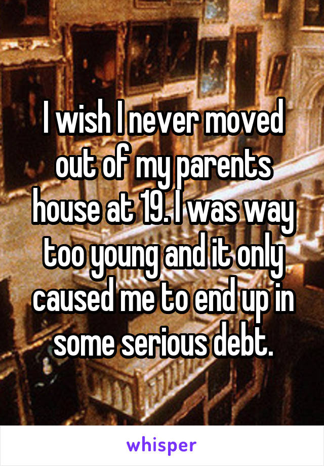 I wish I never moved out of my parents house at 19. I was way too young and it only caused me to end up in some serious debt.