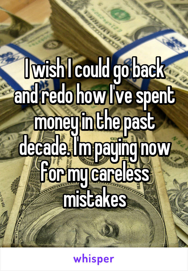 I wish I could go back and redo how I've spent money in the past decade. I'm paying now for my careless mistakes