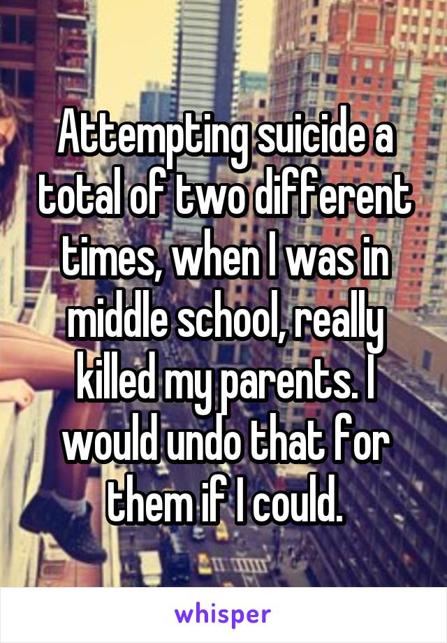 Attempting suicide a total of two different times, when I was in middle school, really killed my parents. I would undo that for them if I could.