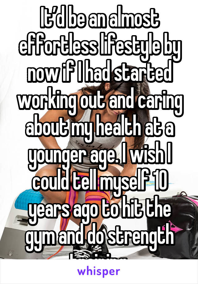 It'd be an almost effortless lifestyle by now if I had started working out and caring about my health at a younger age. I wish I could tell myself 10 years ago to hit the gym and do strength training.