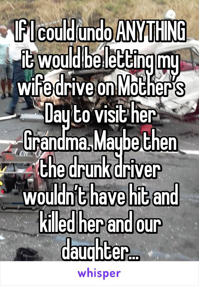 If I could undo ANYTHING it would be letting my wife drive on Mother's Day to visit her Grandma. Maybe then the drunk driver wouldn't have hit and killed her and our daughter...