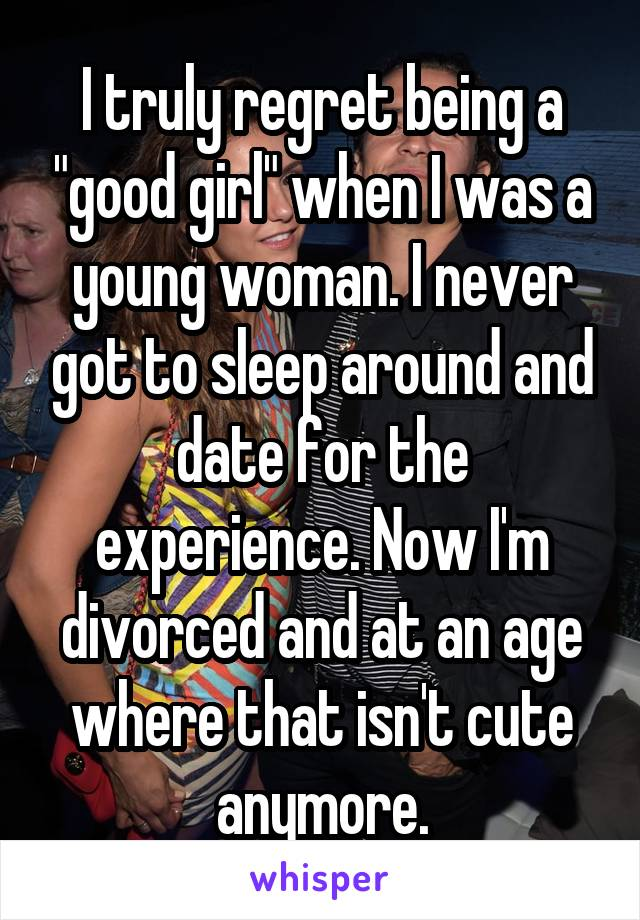"""I truly regret being a """"good girl"""" when I was a young woman. I never got to sleep around and date for the experience. Now I'm divorced and at an age where that isn't cute anymore."""