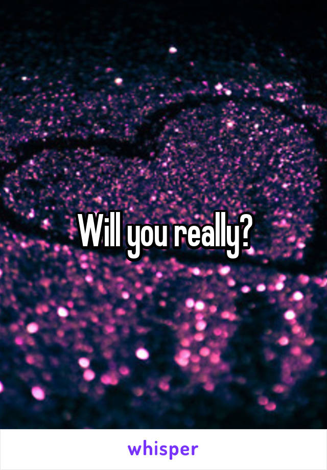 Will you really?