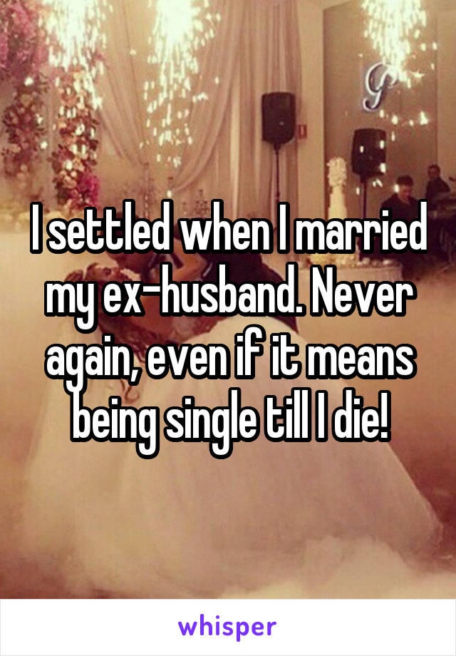 I settled when I married my ex-husband. Never again, even if it means being single till I die!