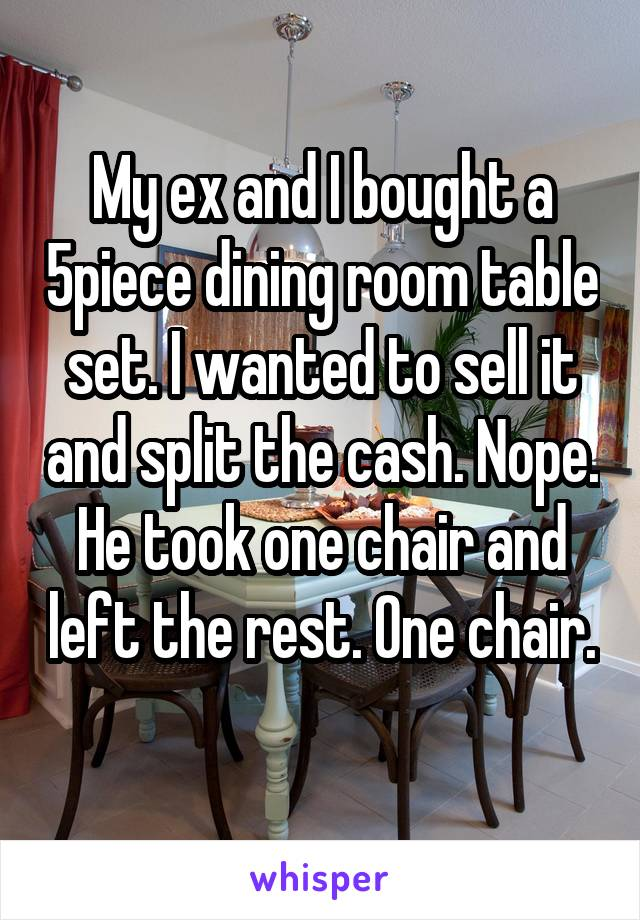 My ex and I bought a 5piece dining room table set. I wanted to sell it and split the cash. Nope. He took one chair and left the rest. One chair.