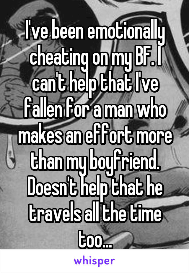 I've been emotionally cheating on my BF. I can't help that I've fallen for a man who makes an effort more than my boyfriend. Doesn't help that he travels all the time too...