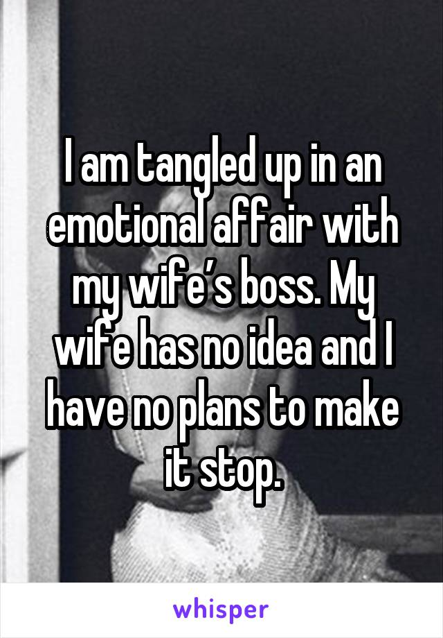 I am tangled up in an emotional affair with my wife's boss. My wife has no idea and I have no plans to make it stop.