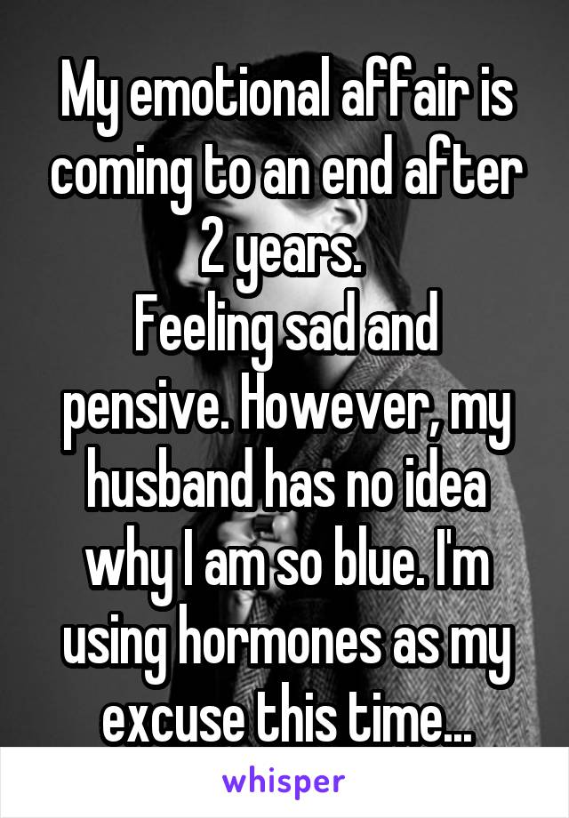 My emotional affair is coming to an end after 2 years.  Feeling sad and pensive. However, my husband has no idea why I am so blue. I'm using hormones as my excuse this time...