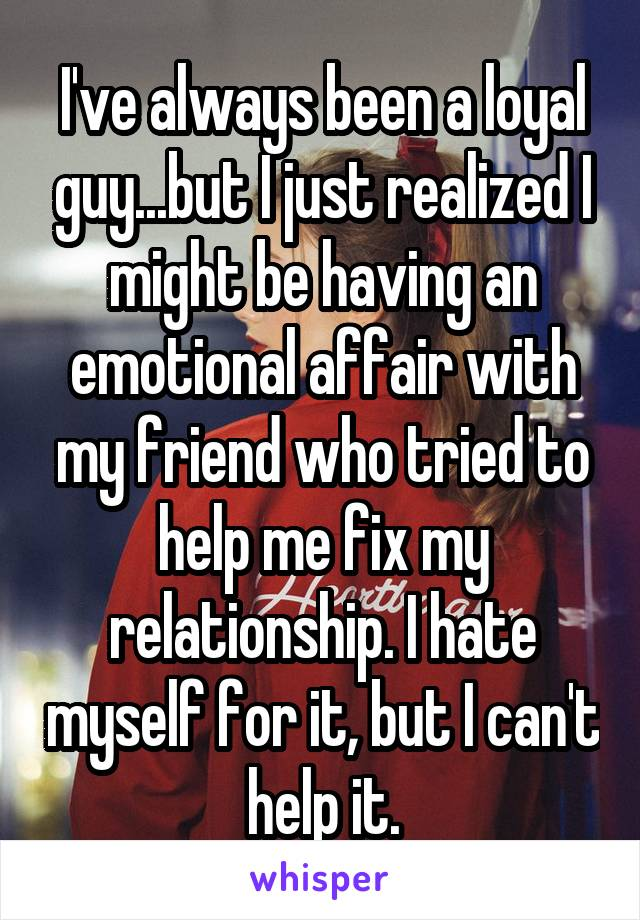 I've always been a loyal guy...but I just realized I might be having an emotional affair with my friend who tried to help me fix my relationship. I hate myself for it, but I can't help it.
