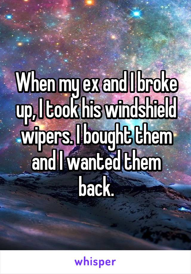 When my ex and I broke up, I took his windshield wipers. I bought them and I wanted them back.