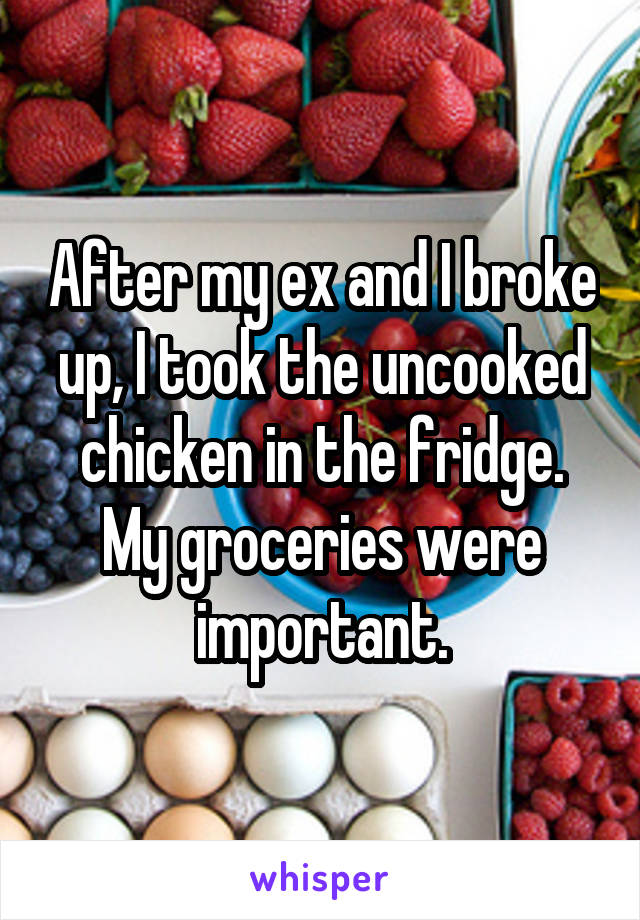 After my ex and I broke up, I took the uncooked chicken in the fridge. My groceries were important.