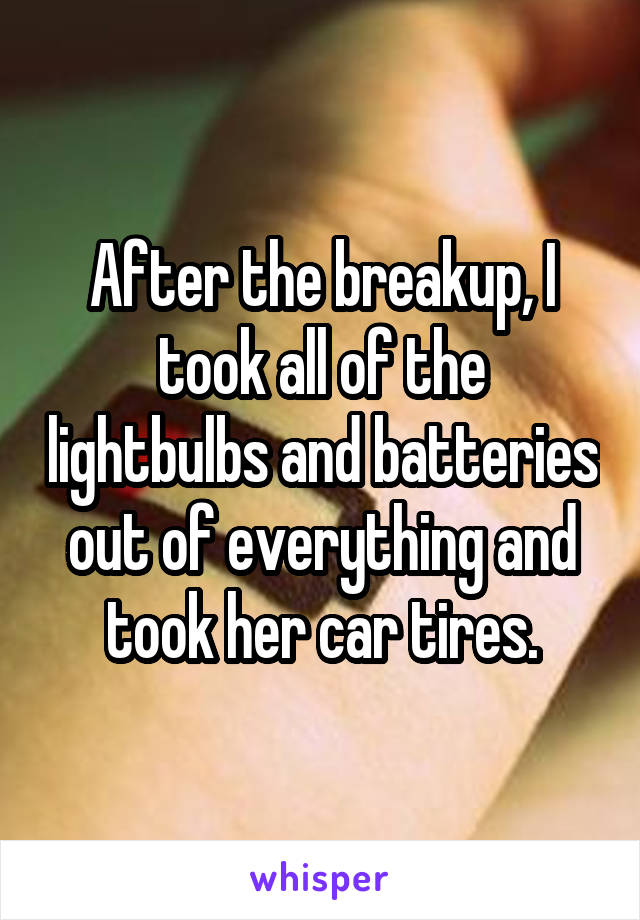 After the breakup, I took all of the lightbulbs and batteries out of everything and took her car tires.