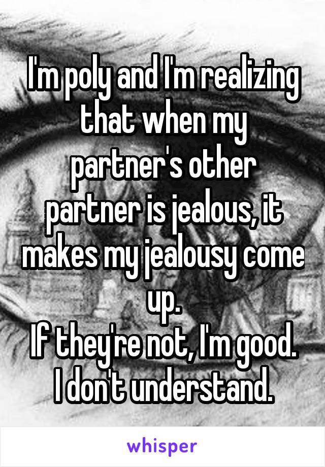 I'm poly and I'm realizing that when my partner's other partner is jealous, it makes my jealousy come up. If they're not, I'm good. I don't understand.