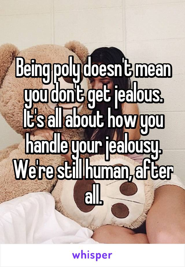 Being poly doesn't mean you don't get jealous. It's all about how you handle your jealousy. We're still human, after all.