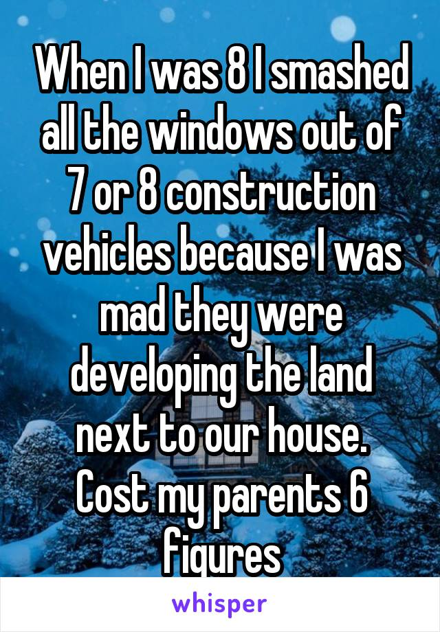 When I was 8 I smashed all the windows out of 7 or 8 construction vehicles because I was mad they were developing the land next to our house. Cost my parents 6 figures
