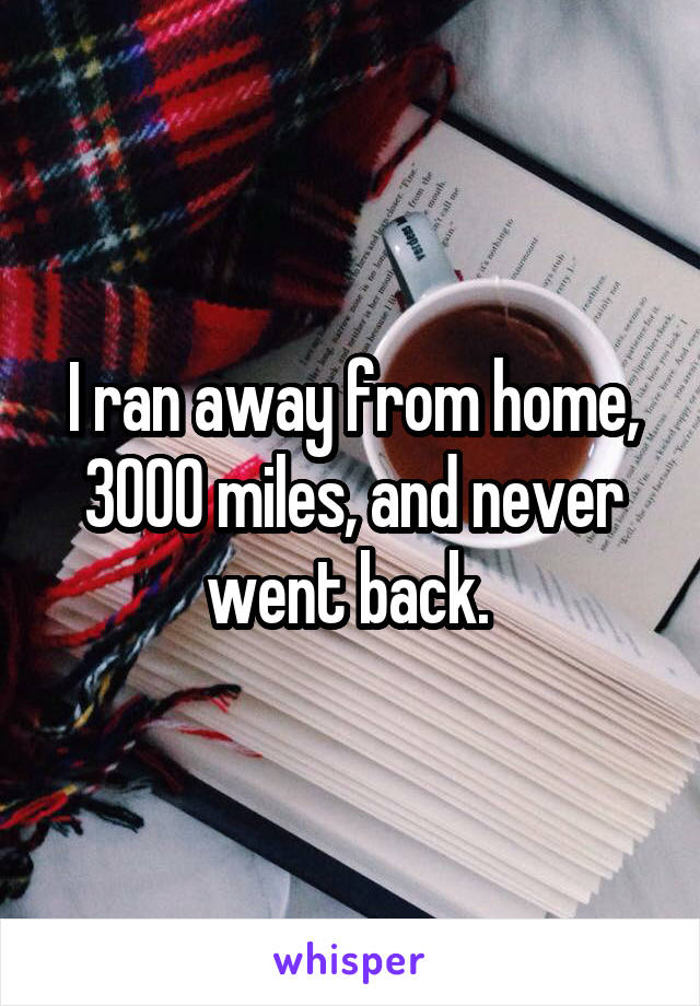 I ran away from home, 3000 miles, and never went back.