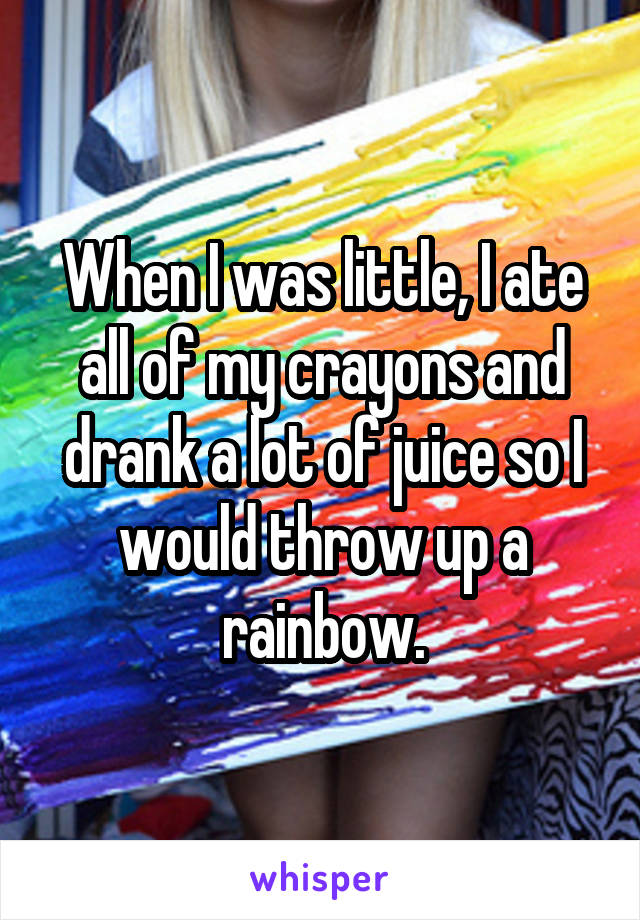 When I was little, I ate all of my crayons and drank a lot of juice so I would throw up a rainbow.