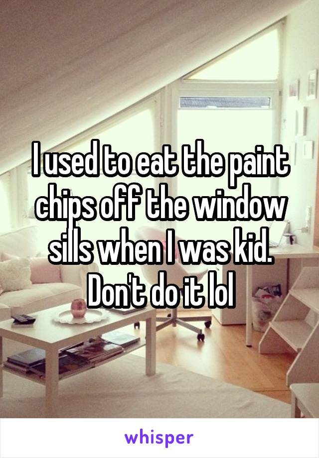 I used to eat the paint chips off the window sills when I was kid. Don't do it lol