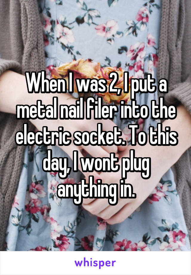 When I was 2, I put a metal nail filer into the electric socket. To this day, I wont plug anything in.