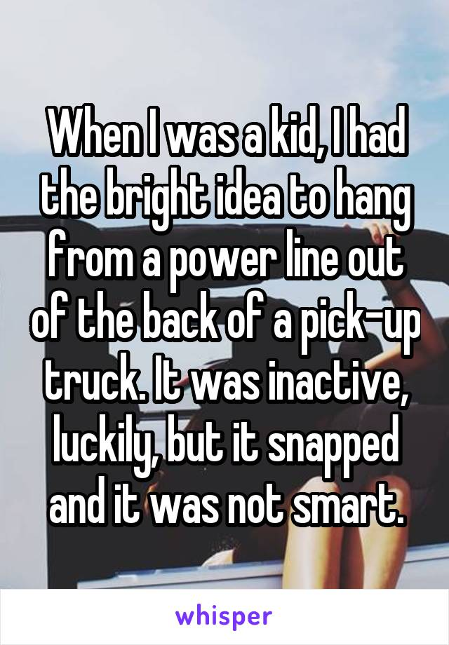 When I was a kid, I had the bright idea to hang from a power line out of the back of a pick-up truck. It was inactive, luckily, but it snapped and it was not smart.