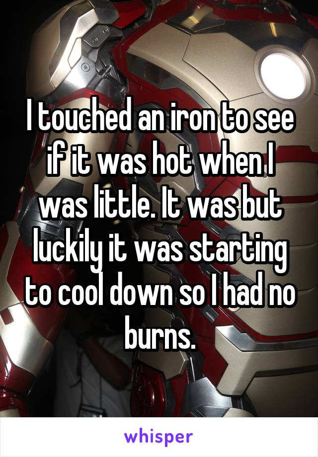 I touched an iron to see if it was hot when I was little. It was but luckily it was starting to cool down so I had no burns.
