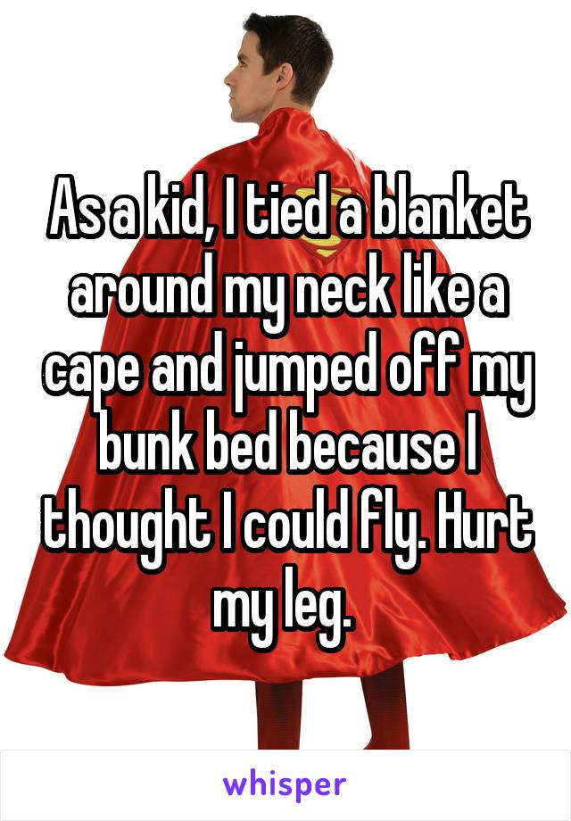 As a kid, I tied a blanket around my neck like a cape and jumped off my bunk bed because I thought I could fly. Hurt my leg.