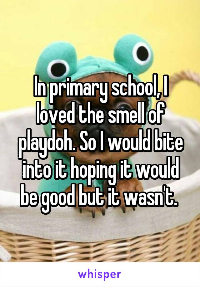 In primary school, I loved the smell of playdoh. So I would bite into it hoping it would be good but it wasn't.