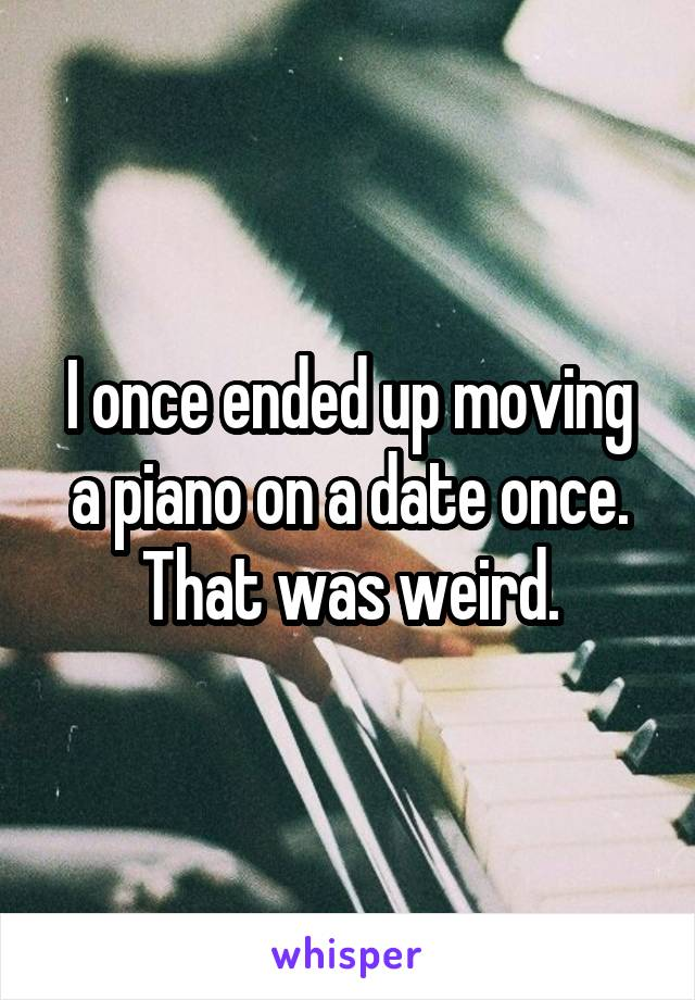 I once ended up moving a piano on a date once. That was weird.