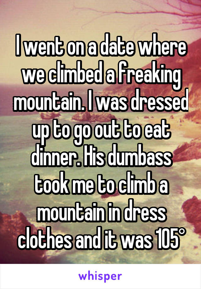 I went on a date where we climbed a freaking mountain. I was dressed up to go out to eat dinner. His dumbass took me to climb a mountain in dress clothes and it was 105°
