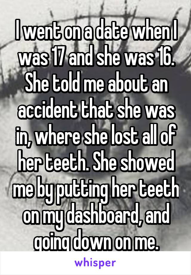 I went on a date when I was 17 and she was 16. She told me about an accident that she was in, where she lost all of her teeth. She showed me by putting her teeth on my dashboard, and going down on me.