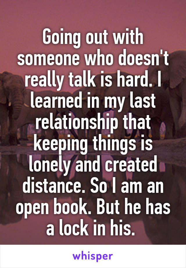 Going out with someone who doesn't really talk is hard. I learned in my last relationship that keeping things is lonely and created distance. So I am an open book. But he has a lock in his.
