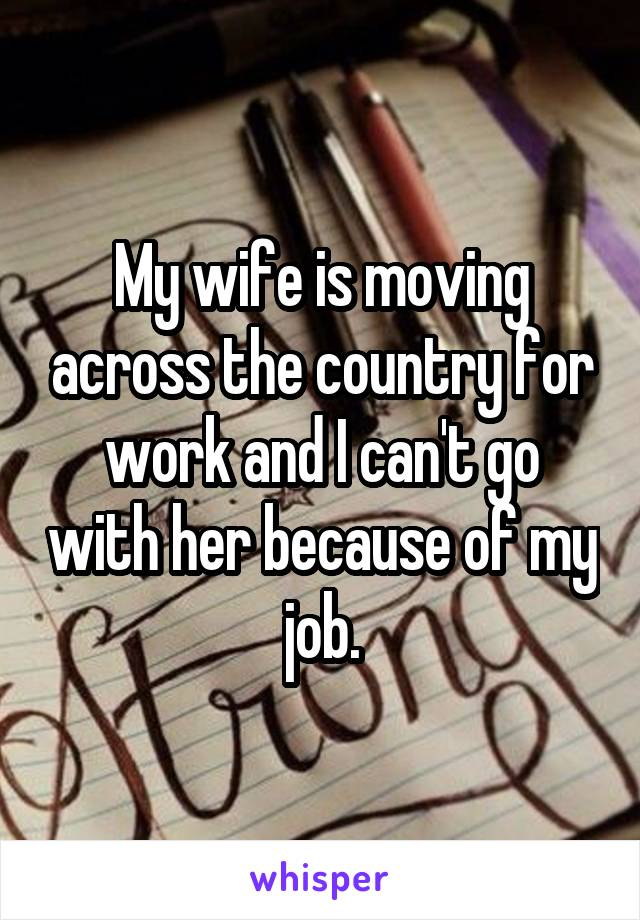 My wife is moving across the country for work and I can't go with her because of my job.