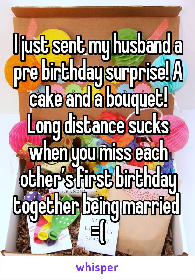 I just sent my husband a pre birthday surprise! A cake and a bouquet! Long distance sucks when you miss each other's first birthday together being married  =(