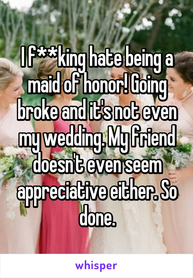 I f**king hate being a maid of honor! Going broke and it's not even my wedding. My friend doesn't even seem appreciative either. So done.