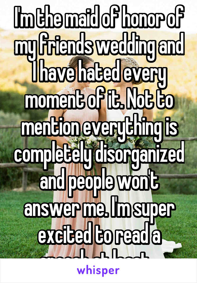 I'm the maid of honor of my friends wedding and I have hated every moment of it. Not to mention everything is completely disorganized and people won't answer me. I'm super excited to read a speech at least...