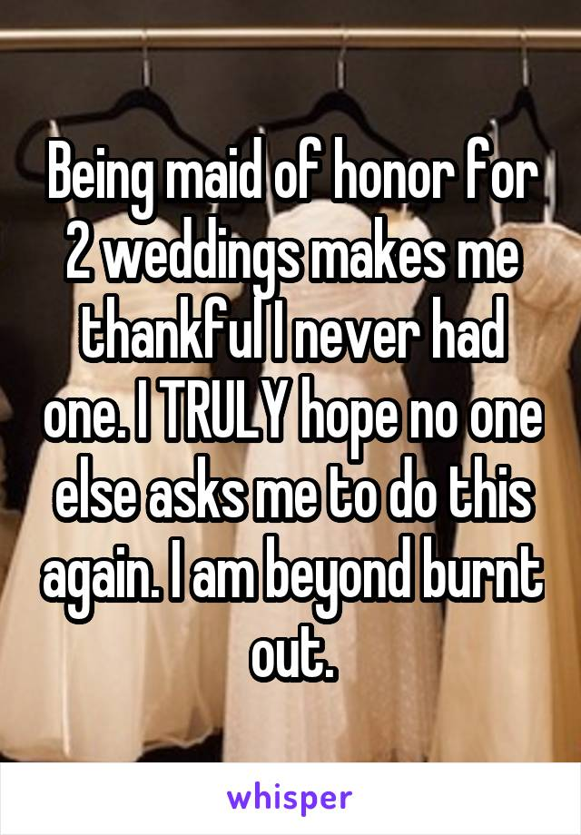 Being maid of honor for 2 weddings makes me thankful I never had one. I TRULY hope no one else asks me to do this again. I am beyond burnt out.