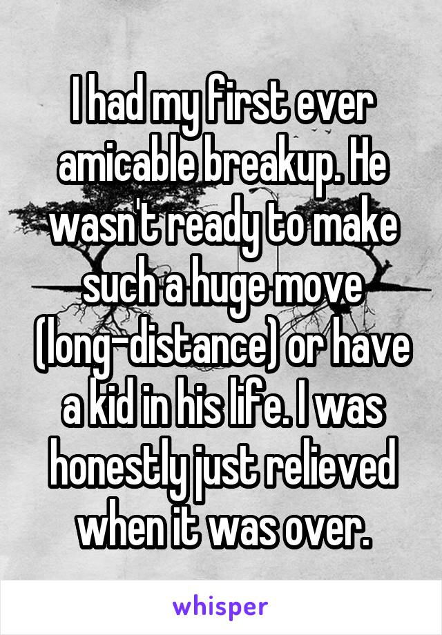I had my first ever amicable breakup. He wasn't ready to make such a huge move (long-distance) or have a kid in his life. I was honestly just relieved when it was over.