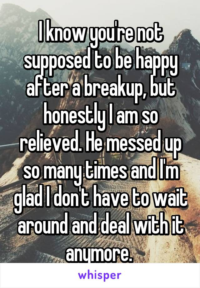 I know you're not supposed to be happy after a breakup, but honestly I am so relieved. He messed up so many times and I'm glad I don't have to wait around and deal with it anymore.
