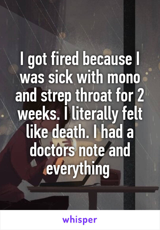 I got fired because I was sick with mono and strep throat for 2 weeks. I literally felt like death. I had a doctors note and everything