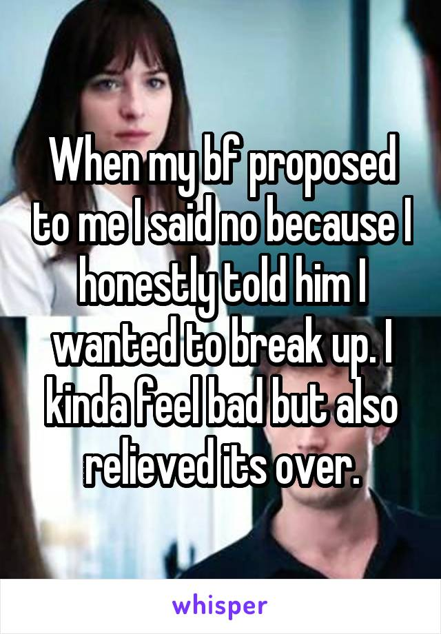 When my bf proposed to me I said no because I honestly told him I wanted to break up. I kinda feel bad but also relieved its over.